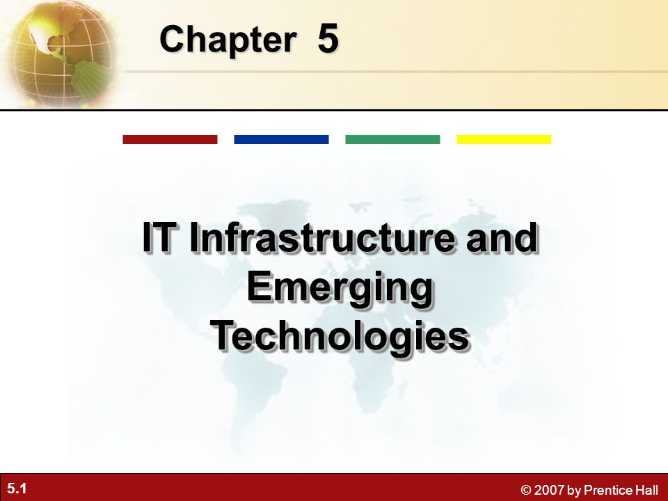5.1 © 2007 by Prentice Hall 5 Chapter IT Infrastructure and Emerging Technologies