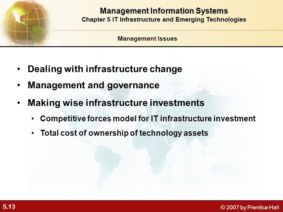 5.13 © 2007 by Prentice Hall Management Issues Dealing with infrastructure change Management and governance Making wise infrastructure investments Competitive forces model for IT infrastructure investment Total cost of ownership of technology assets Management Information Systems Chapter 5 IT Infrastructure and Emerging Technologies
