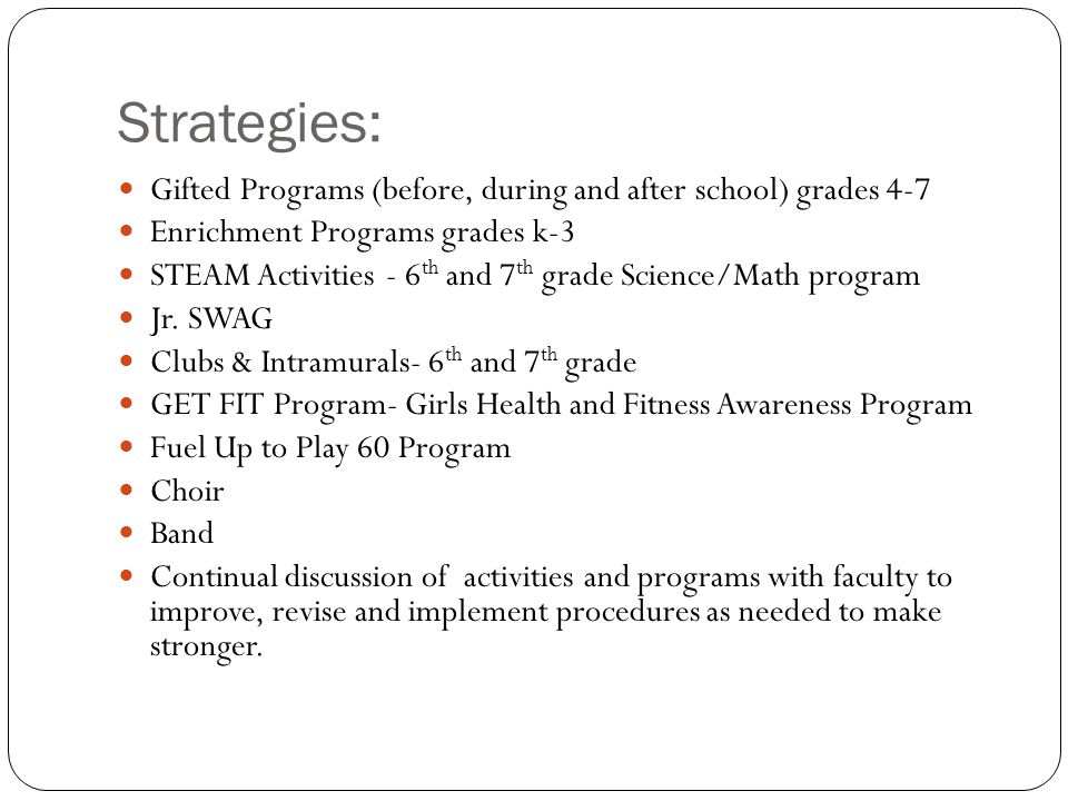 Strategies: Gifted Programs (before, during and after school) grades 4-7 Enrichment Programs grades k-3 STEAM Activities - 6 th and 7 th grade Science/Math program Jr.