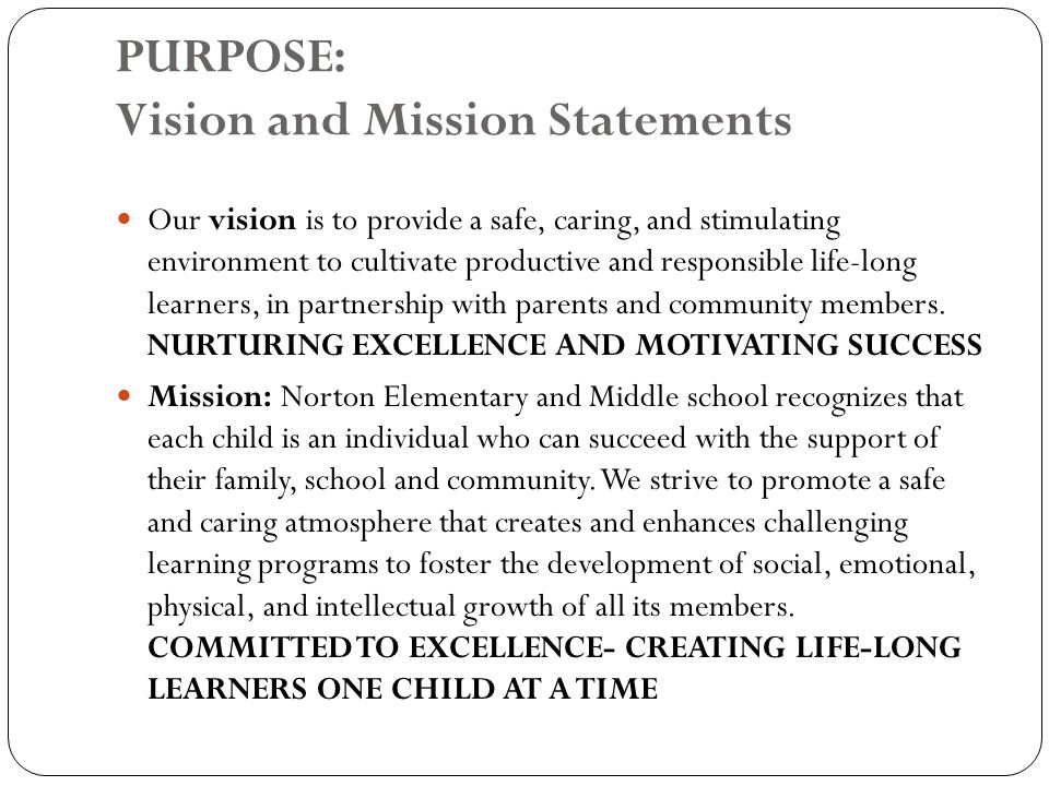 PURPOSE: Vision and Mission Statements Our vision is to provide a safe, caring, and stimulating environment to cultivate productive and responsible life-long learners, in partnership with parents and community members.