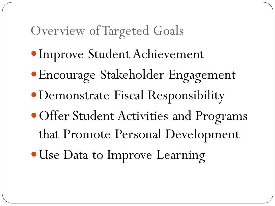 Overview of Targeted Goals Improve Student Achievement Encourage Stakeholder Engagement Demonstrate Fiscal Responsibility Offer Student Activities and Programs that Promote Personal Development Use Data to Improve Learning