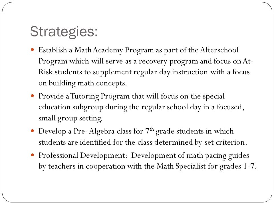 Strategies: Establish a Math Academy Program as part of the Afterschool Program which will serve as a recovery program and focus on At- Risk students to supplement regular day instruction with a focus on building math concepts.