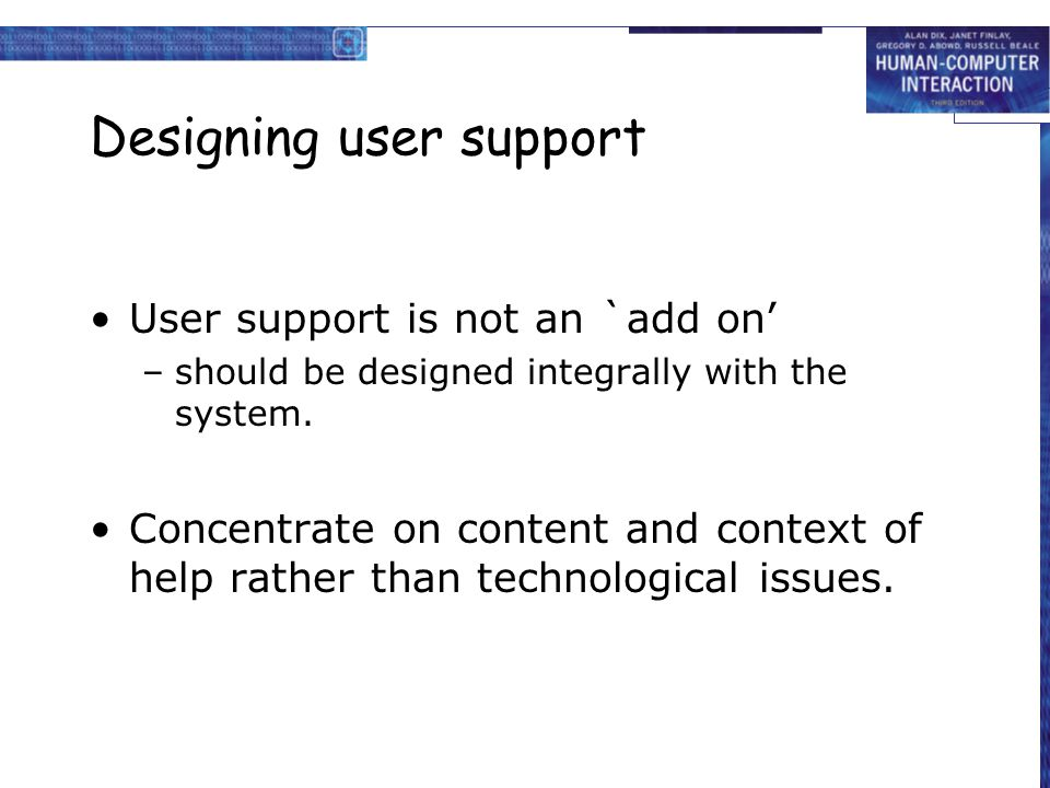 Designing user support User support is not an `add on' –should be designed integrally with the system.