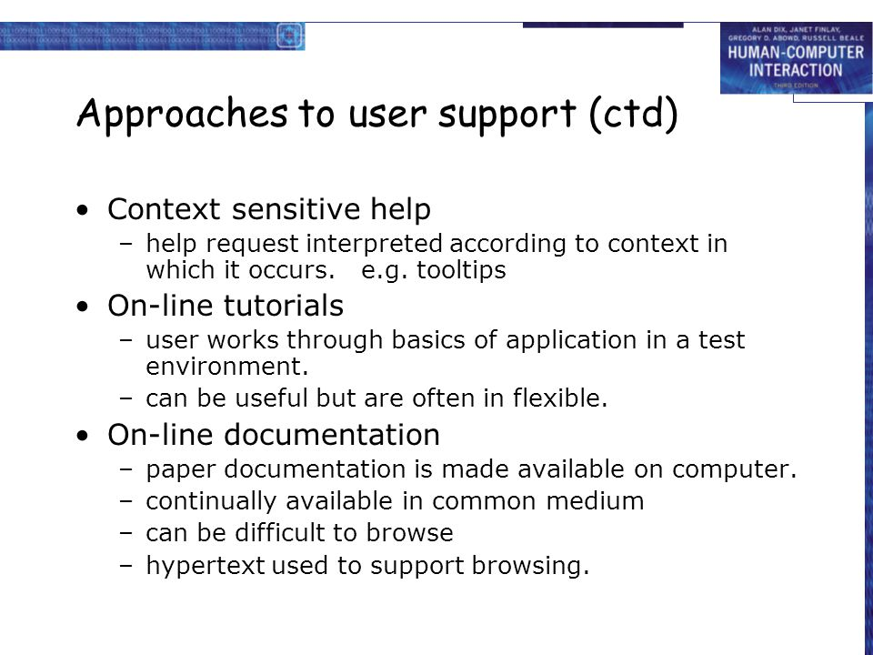 Approaches to user support (ctd) Context sensitive help –help request interpreted according to context in which it occurs.