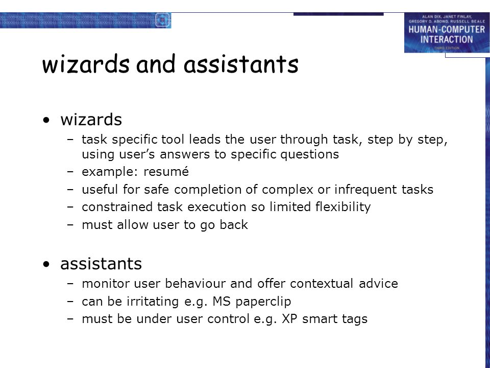 wizards and assistants wizards –task specific tool leads the user through task, step by step, using user's answers to specific questions –example: resumé –useful for safe completion of complex or infrequent tasks –constrained task execution so limited flexibility –must allow user to go back assistants –monitor user behaviour and offer contextual advice –can be irritating e.g.