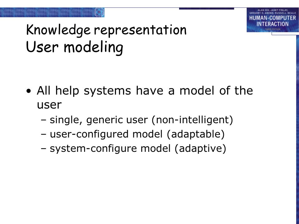 Knowledge representation User modeling All help systems have a model of the user –single, generic user (non-intelligent) –user-configured model (adaptable) –system-configure model (adaptive)
