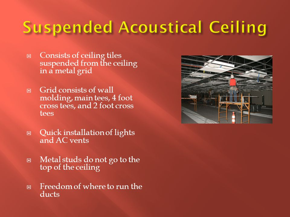  Consists of ceiling tiles suspended from the ceiling in a metal grid  Grid consists of wall molding, main tees, 4 foot cross tees, and 2 foot cross tees  Quick installation of lights and AC vents  Metal studs do not go to the top of the ceiling  Freedom of where to run the ducts