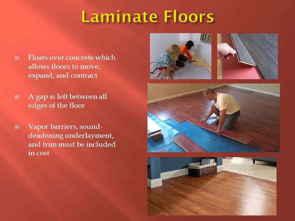  Floats over concrete which allows floors to move, expand, and contract  A gap is left between all edges of the floor  Vapor barriers, sound- deadening underlayment, and trim must be included in cost