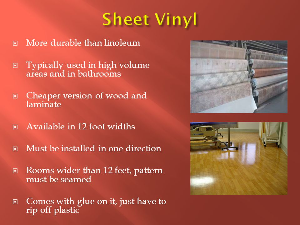 More durable than linoleum  Typically used in high volume areas and in bathrooms  Cheaper version of wood and laminate  Available in 12 foot widths  Must be installed in one direction  Rooms wider than 12 feet, pattern must be seamed  Comes with glue on it, just have to rip off plastic