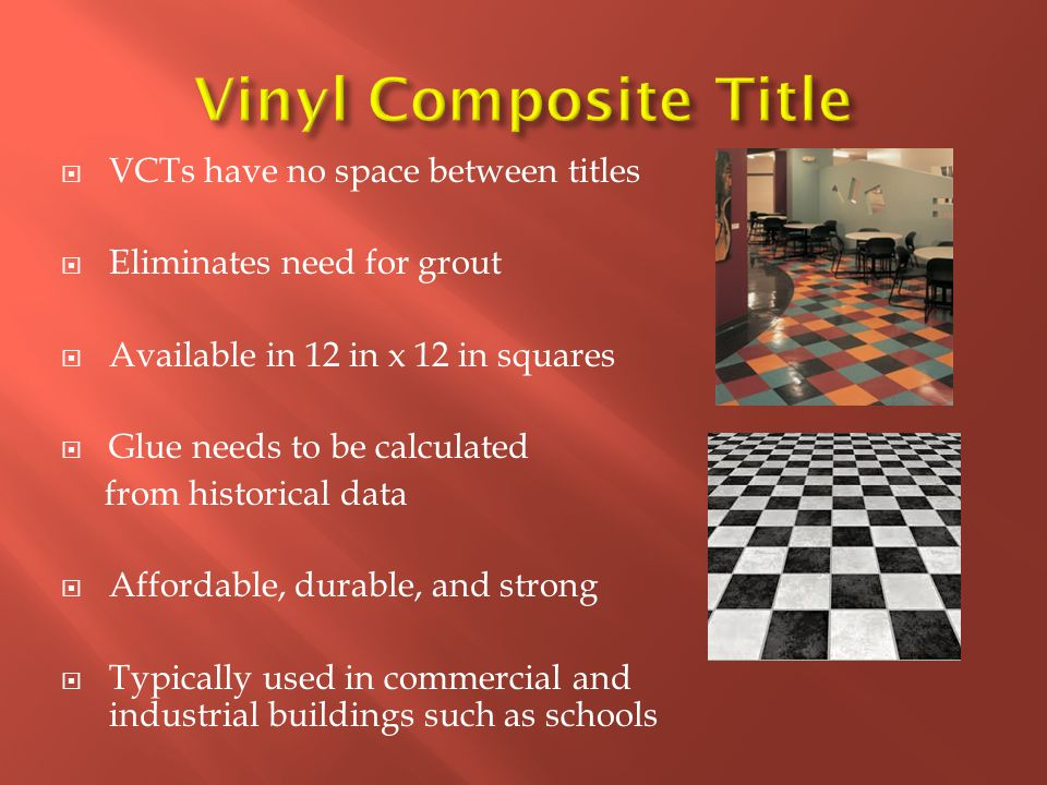  VCTs have no space between titles  Eliminates need for grout  Available in 12 in x 12 in squares  Glue needs to be calculated from historical data  Affordable, durable, and strong  Typically used in commercial and industrial buildings such as schools