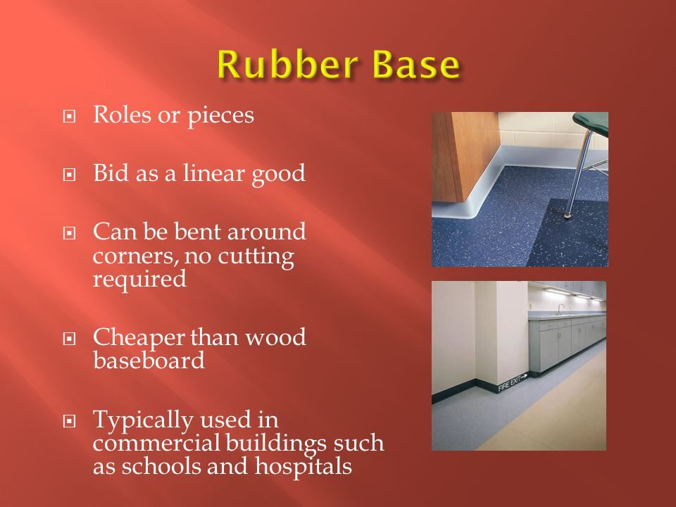  Roles or pieces  Bid as a linear good  Can be bent around corners, no cutting required  Cheaper than wood baseboard  Typically used in commercial buildings such as schools and hospitals