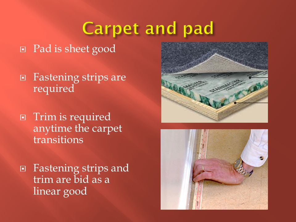  Pad is sheet good  Fastening strips are required  Trim is required anytime the carpet transitions  Fastening strips and trim are bid as a linear good