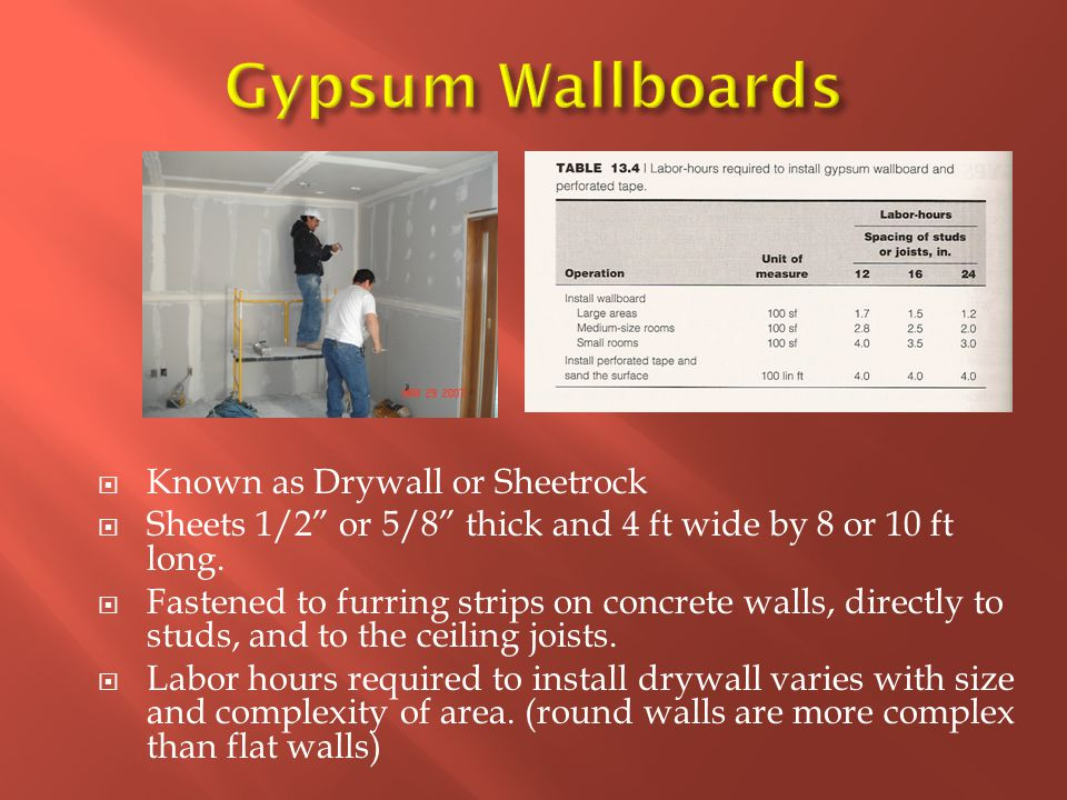  Known as Drywall or Sheetrock  Sheets 1/2 or 5/8 thick and 4 ft wide by 8 or 10 ft long.