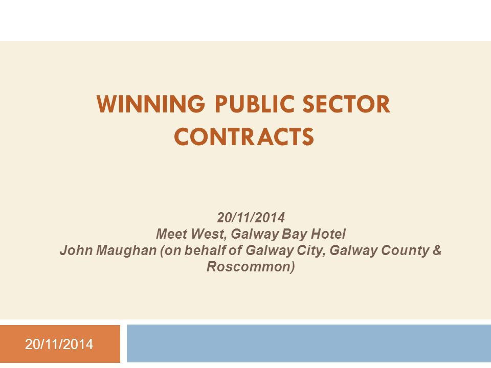 WINNING PUBLIC SECTOR CONTRACTS 20/11/2014 Meet West, Galway Bay Hotel John Maughan (on behalf of Galway City, Galway County & Roscommon) 20/11/2014