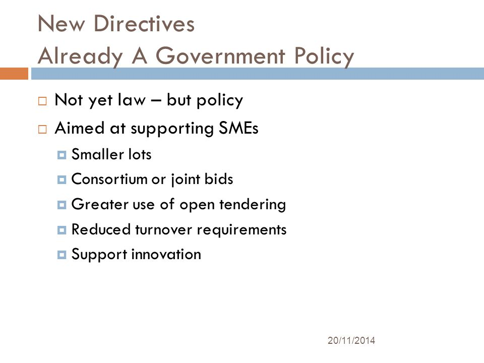 New Directives Already A Government Policy  Not yet law – but policy  Aimed at supporting SMEs  Smaller lots  Consortium or joint bids  Greater use of open tendering  Reduced turnover requirements  Support innovation 20/11/2014