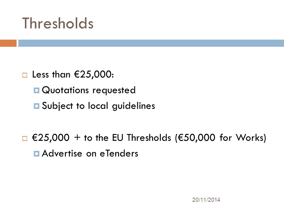Thresholds  Less than €25,000:  Quotations requested  Subject to local guidelines  €25,000 + to the EU Thresholds (€50,000 for Works)  Advertise on eTenders 20/11/2014