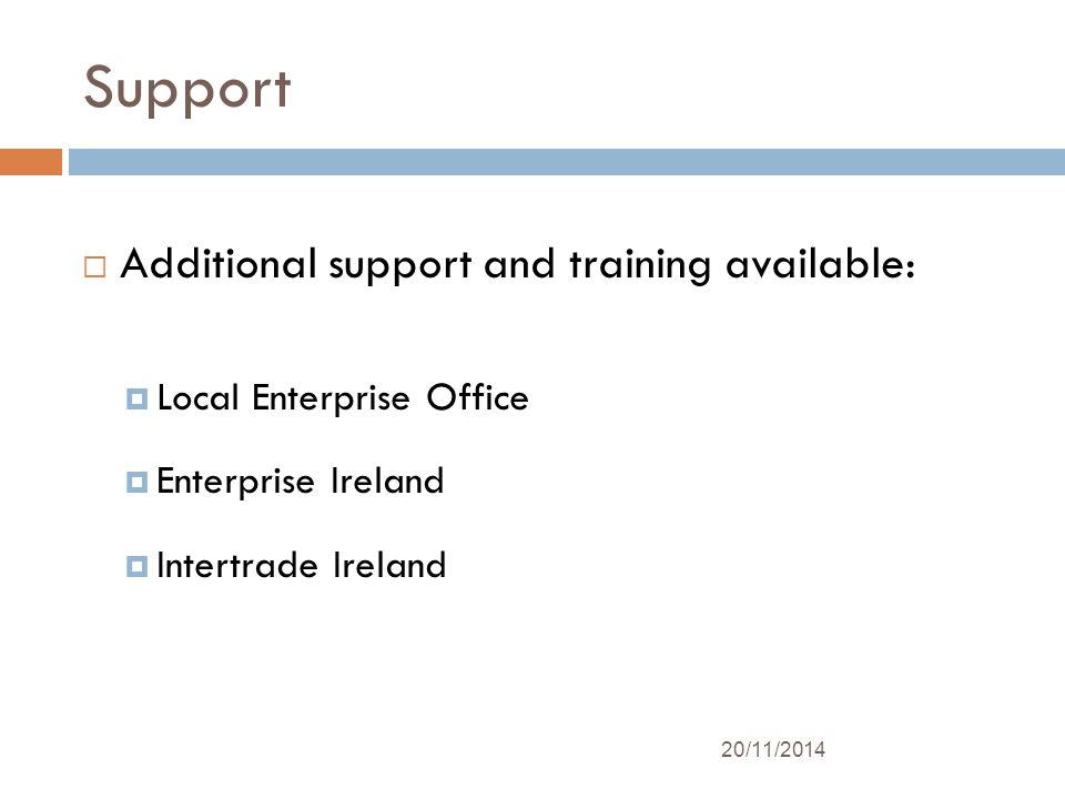 Support  Additional support and training available:  Local Enterprise Office  Enterprise Ireland  Intertrade Ireland 20/11/2014