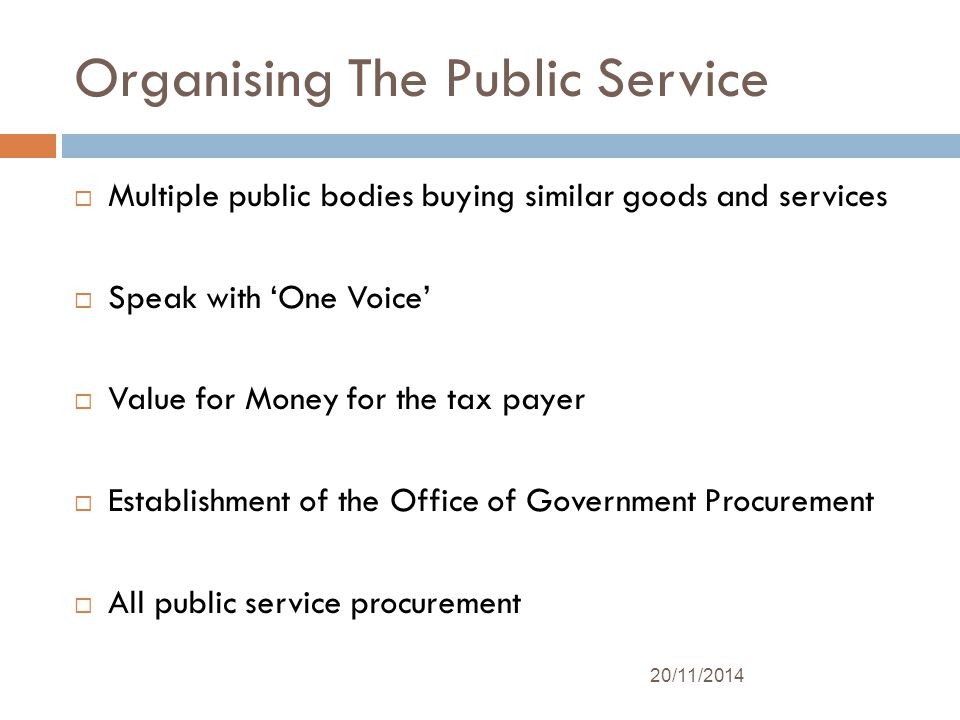 Organising The Public Service  Multiple public bodies buying similar goods and services  Speak with 'One Voice'  Value for Money for the tax payer  Establishment of the Office of Government Procurement  All public service procurement 20/11/2014