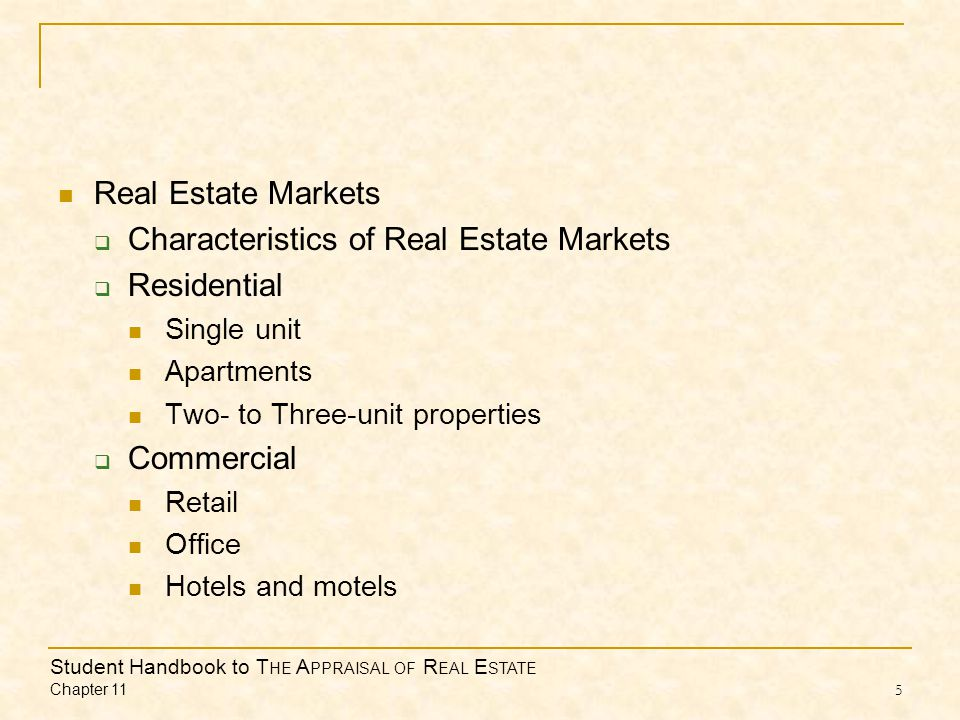 Student Handbook to T HE A PPRAISAL OF R EAL E STATE Chapter 11 5 Real Estate Markets  Characteristics of Real Estate Markets  Residential Single unit Apartments Two- to Three-unit properties  Commercial Retail Office Hotels and motels