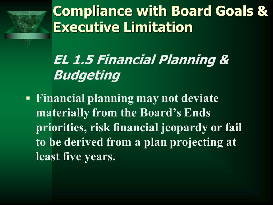  Financial planning may not deviate materially from the Board's Ends priorities, risk financial jeopardy or fail to be derived from a plan projecting at least five years.