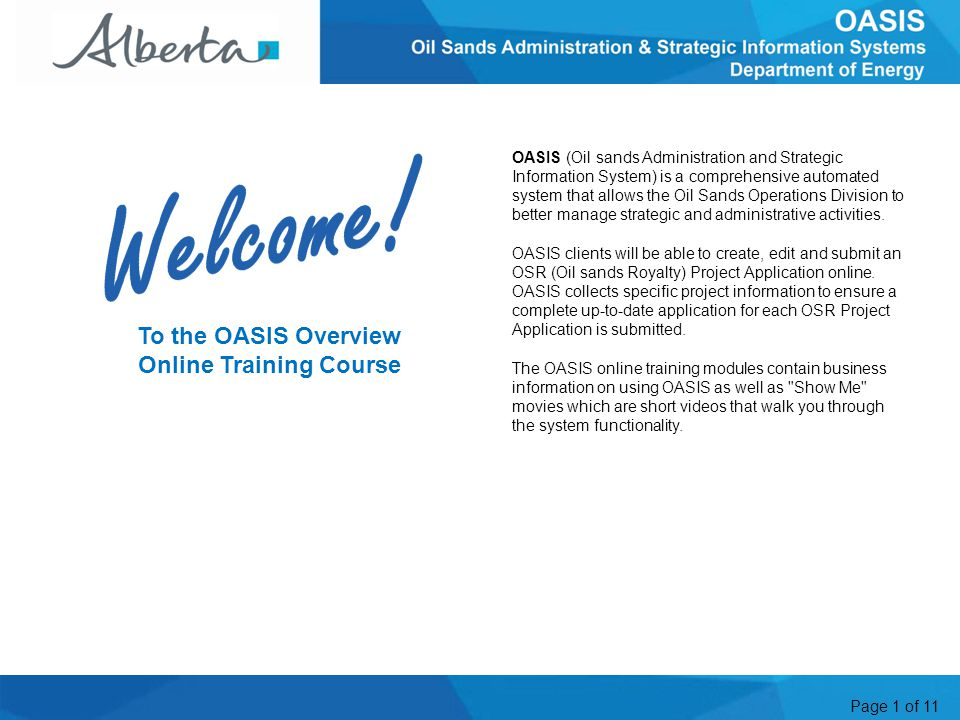 Page 1 of 11 To the OASIS Overview Online Training Course OASIS (Oil sands Administration and Strategic Information System) is a comprehensive automated system that allows the Oil Sands Operations Division to better manage strategic and administrative activities.