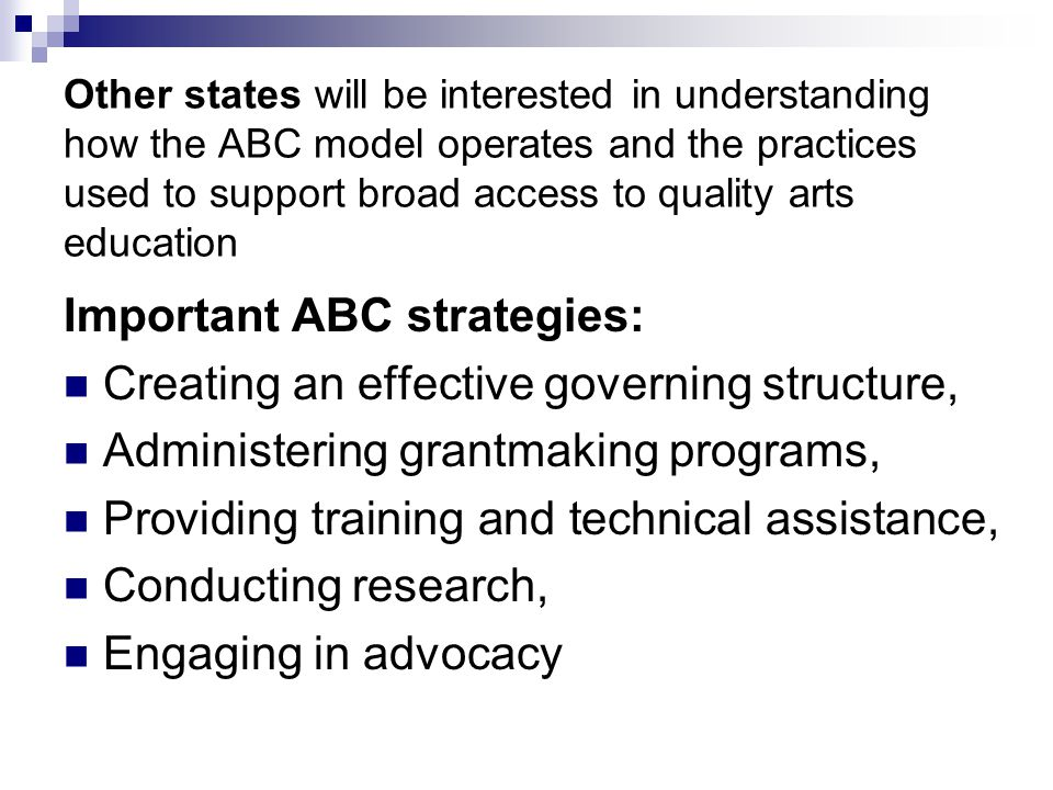 Other states will be interested in understanding how the ABC model operates and the practices used to support broad access to quality arts education Important ABC strategies: Creating an effective governing structure, Administering grantmaking programs, Providing training and technical assistance, Conducting research, Engaging in advocacy