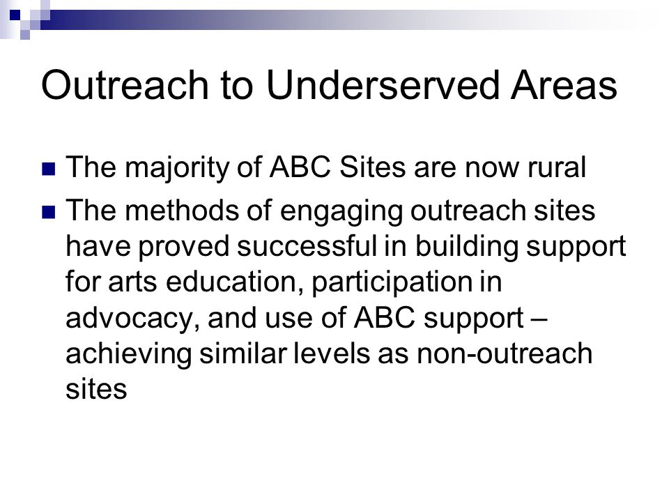 Outreach to Underserved Areas The majority of ABC Sites are now rural The methods of engaging outreach sites have proved successful in building support for arts education, participation in advocacy, and use of ABC support – achieving similar levels as non-outreach sites