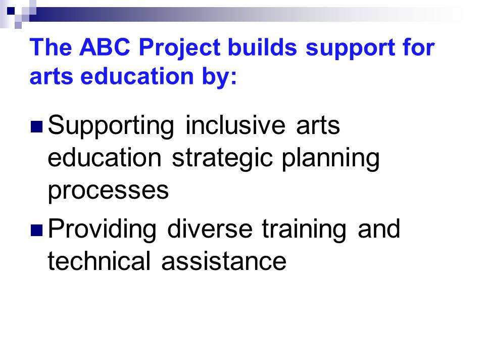 The ABC Project builds support for arts education by: Supporting inclusive arts education strategic planning processes Providing diverse training and technical assistance