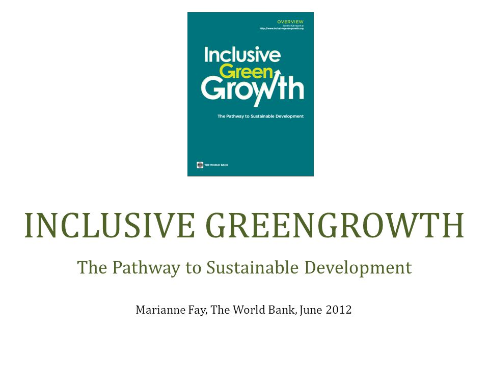 Marianne Fay, The World Bank, June 2012 INCLUSIVE GREENGROWTH The Pathway to Sustainable Development