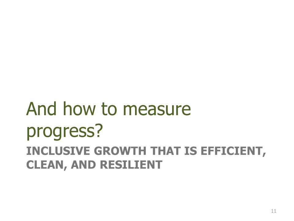 INCLUSIVE GROWTH THAT IS EFFICIENT, CLEAN, AND RESILIENT And how to measure progress 11