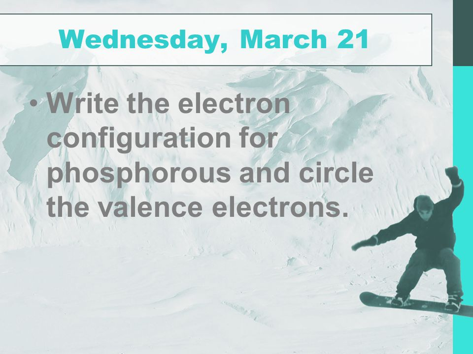 Wednesday, March 21 Write the electron configuration for phosphorous and circle the valence electrons.