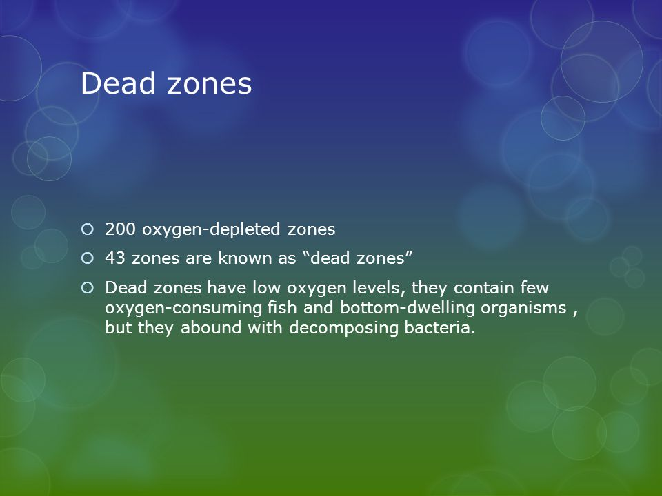 Dead zones  200 oxygen-depleted zones  43 zones are known as dead zones  Dead zones have low oxygen levels, they contain few oxygen-consuming fish and bottom-dwelling organisms, but they abound with decomposing bacteria.