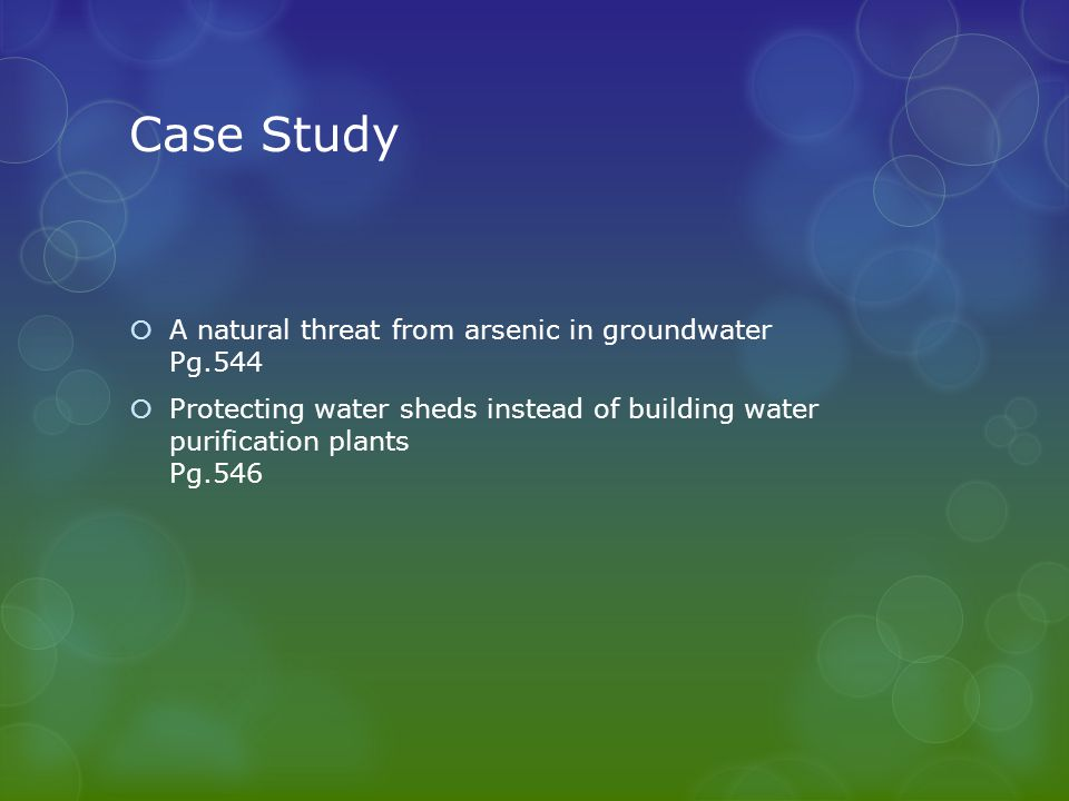 Case Study  A natural threat from arsenic in groundwater Pg.544  Protecting water sheds instead of building water purification plants Pg.546