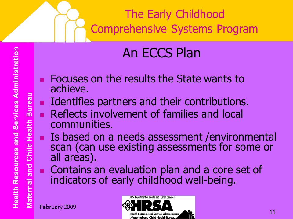 Health Resources and Services Administration Maternal and Child Health Bureau February The Early Childhood Comprehensive Systems Program An ECCS Plan Focuses on the results the State wants to achieve.