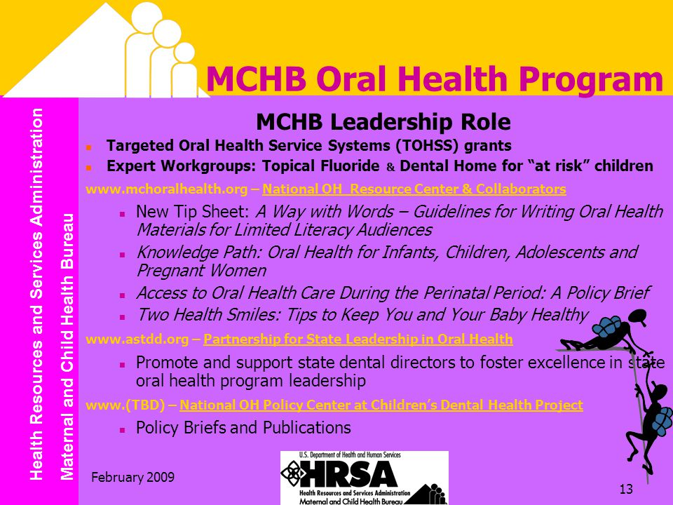 Health Resources and Services Administration Maternal and Child Health Bureau February MCHB Oral Health Program MCHB Leadership Role Targeted Oral Health Service Systems (TOHSS) grants Expert Workgroups: Topical Fluoride & Dental Home for at risk children   – National OH Resource Center & Collaborators New Tip Sheet: A Way with Words – Guidelines for Writing Oral Health Materials for Limited Literacy Audiences Knowledge Path: Oral Health for Infants, Children, Adolescents and Pregnant Women Access to Oral Health Care During the Perinatal Period: A Policy Brief Two Health Smiles: Tips to Keep You and Your Baby Healthy   – Partnership for State Leadership in Oral Health Promote and support state dental directors to foster excellence in state oral health program leadership   – National OH Policy Center at Children's Dental Health Project Policy Briefs and Publications