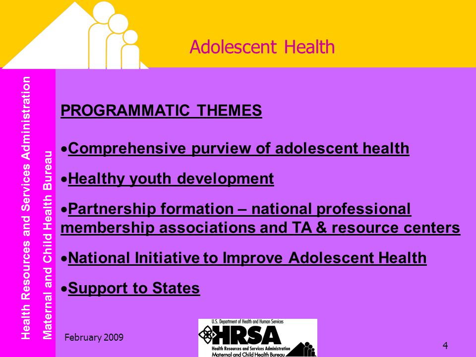 Health Resources and Services Administration Maternal and Child Health Bureau February Adolescent Health PROGRAMMATIC THEMES  Comprehensive purview of adolescent health  Healthy youth development  Partnership formation – national professional membership associations and TA & resource centers  National Initiative to Improve Adolescent Health  Support to States