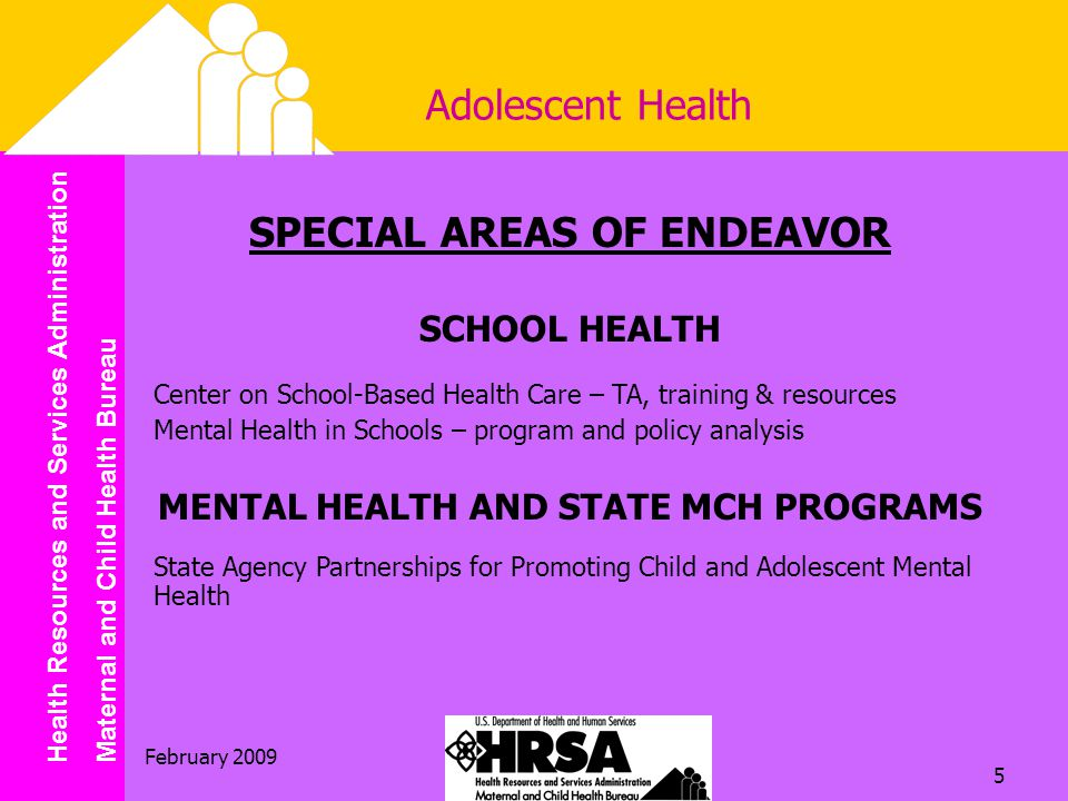 Health Resources and Services Administration Maternal and Child Health Bureau February Adolescent Health SPECIAL AREAS OF ENDEAVOR SCHOOL HEALTH Center on School-Based Health Care – TA, training & resources Mental Health in Schools – program and policy analysis MENTAL HEALTH AND STATE MCH PROGRAMS State Agency Partnerships for Promoting Child and Adolescent Mental Health