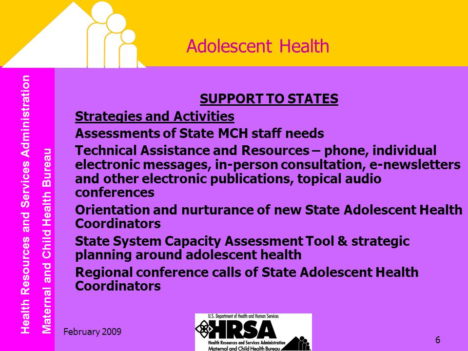 Health Resources and Services Administration Maternal and Child Health Bureau February Adolescent Health SUPPORT TO STATES Strategies and Activities Assessments of State MCH staff needs Technical Assistance and Resources – phone, individual electronic messages, in-person consultation, e-newsletters and other electronic publications, topical audio conferences Orientation and nurturance of new State Adolescent Health Coordinators State System Capacity Assessment Tool & strategic planning around adolescent health Regional conference calls of State Adolescent Health Coordinators