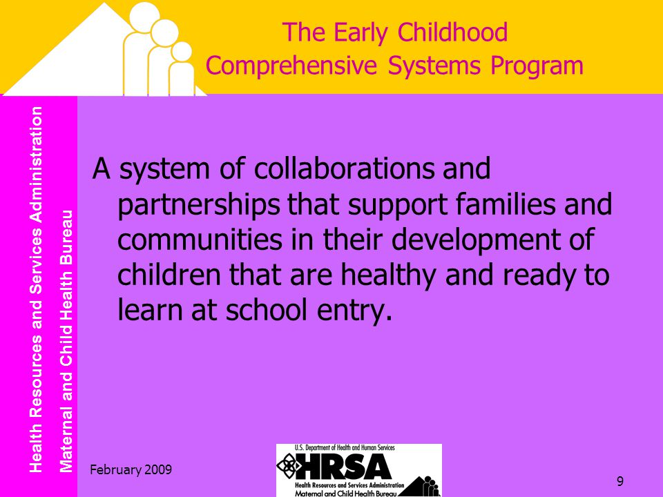 Health Resources and Services Administration Maternal and Child Health Bureau February The Early Childhood Comprehensive Systems Program A system of collaborations and partnerships that support families and communities in their development of children that are healthy and ready to learn at school entry.