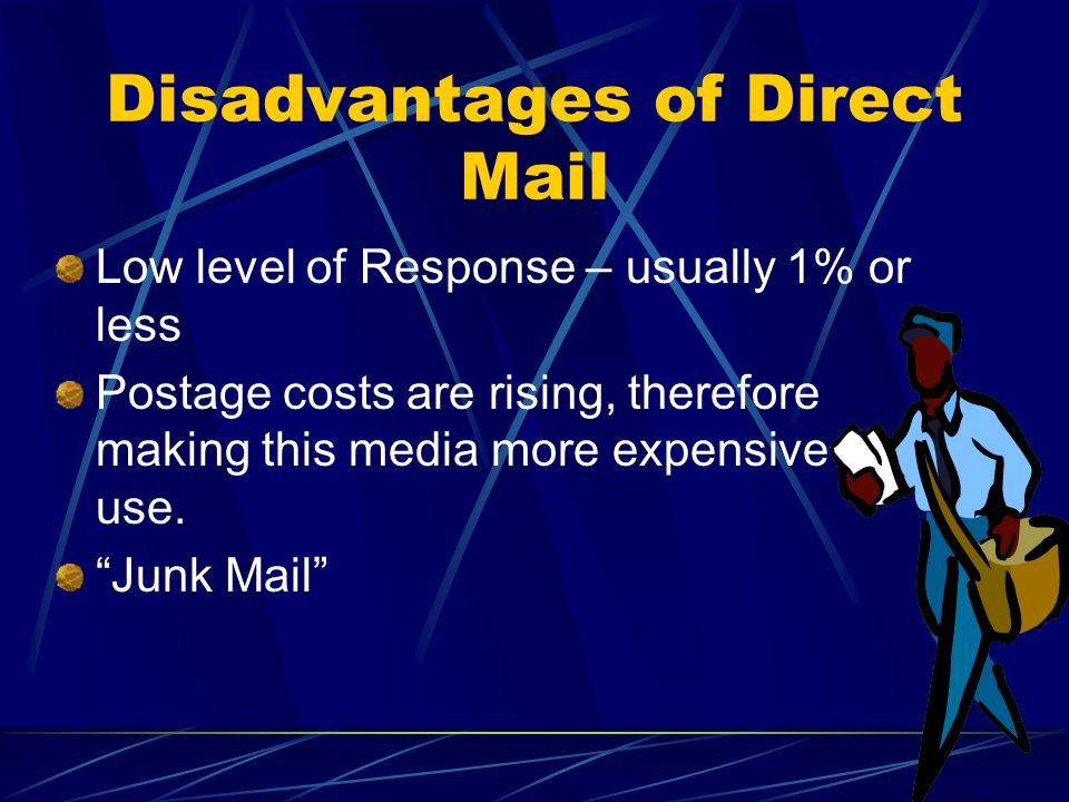 Disadvantages of Direct Mail Low level of Response – usually 1% or less Postage costs are rising, therefore making this media more expensive to use.