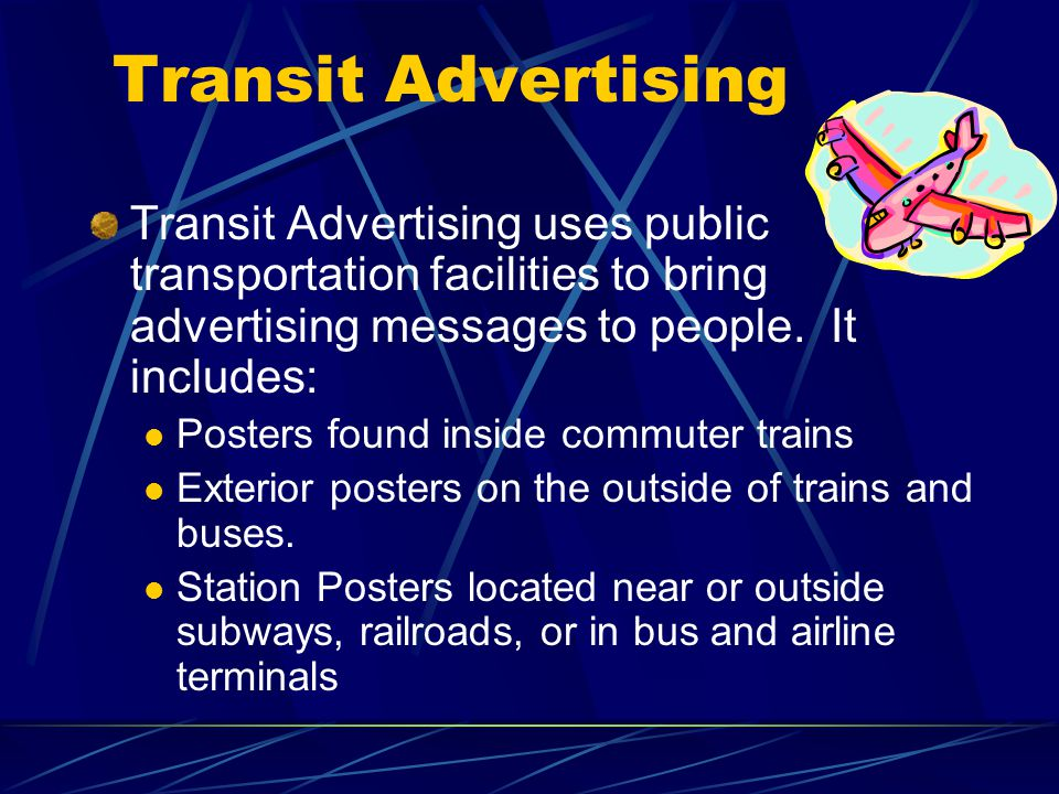 Transit Advertising Transit Advertising uses public transportation facilities to bring advertising messages to people.