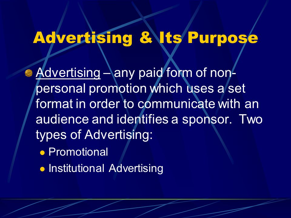 Advertising & Its Purpose Advertising – any paid form of non- personal promotion which uses a set format in order to communicate with an audience and identifies a sponsor.