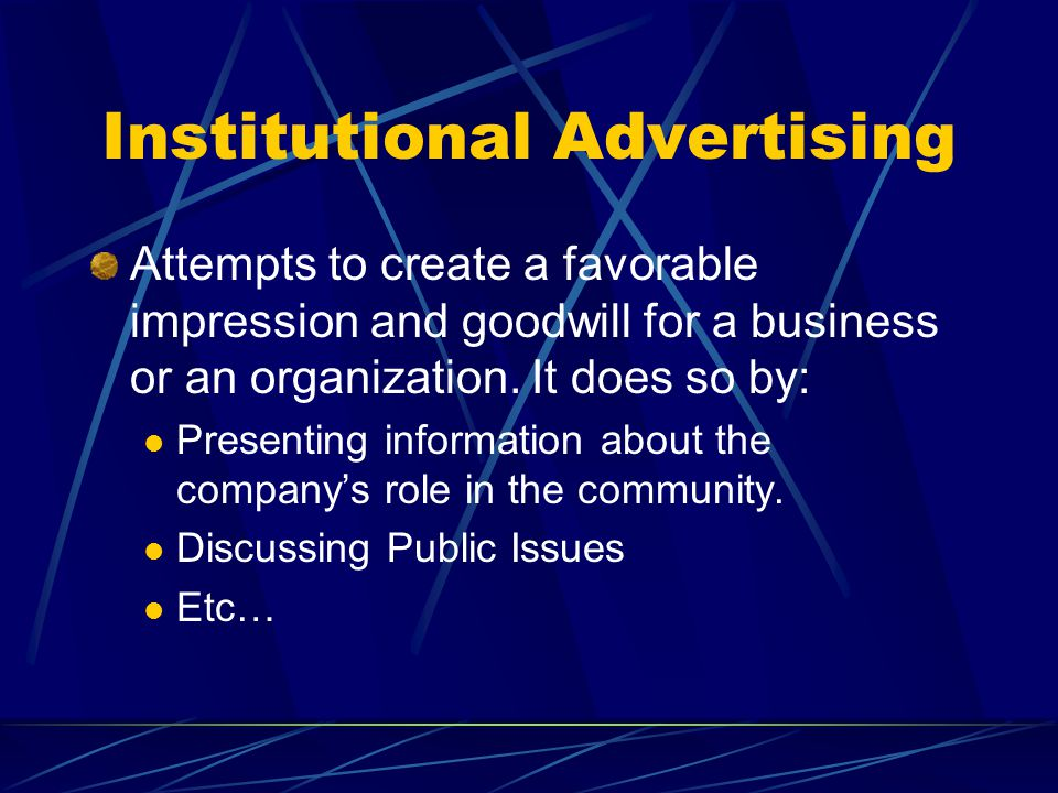Institutional Advertising Attempts to create a favorable impression and goodwill for a business or an organization.