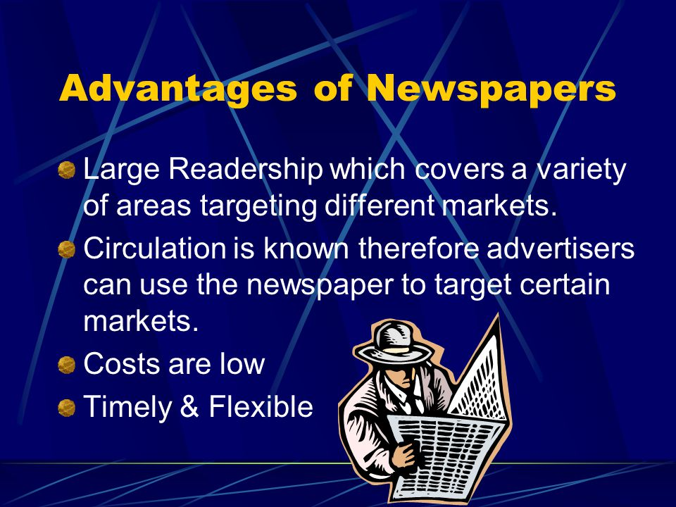 Advantages of Newspapers Large Readership which covers a variety of areas targeting different markets.