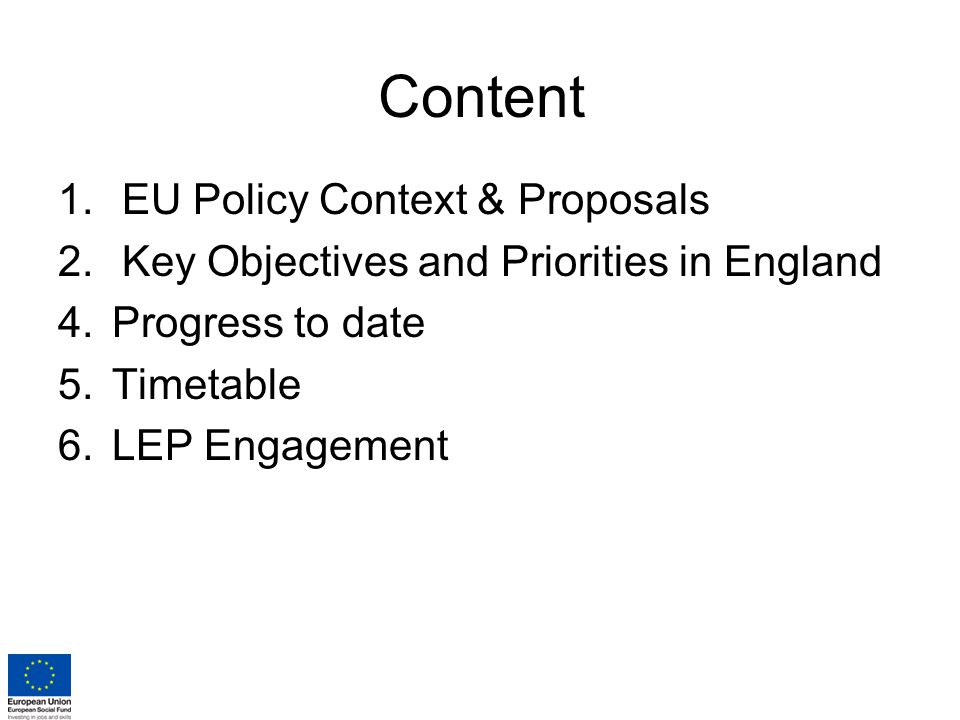 Content 1.EU Policy Context & Proposals 2.Key Objectives and Priorities in England 4.Progress to date 5.Timetable 6.LEP Engagement