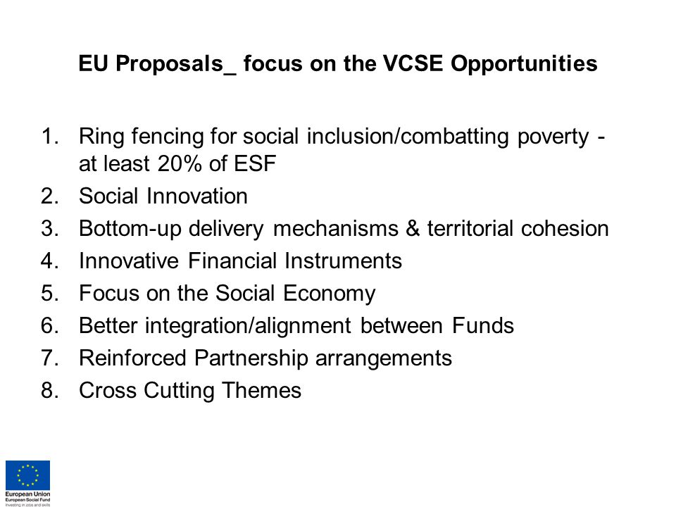EU Proposals_ focus on the VCSE Opportunities 1.Ring fencing for social inclusion/combatting poverty - at least 20% of ESF 2.Social Innovation 3.Bottom-up delivery mechanisms & territorial cohesion 4.Innovative Financial Instruments 5.Focus on the Social Economy 6.Better integration/alignment between Funds 7.Reinforced Partnership arrangements 8.Cross Cutting Themes