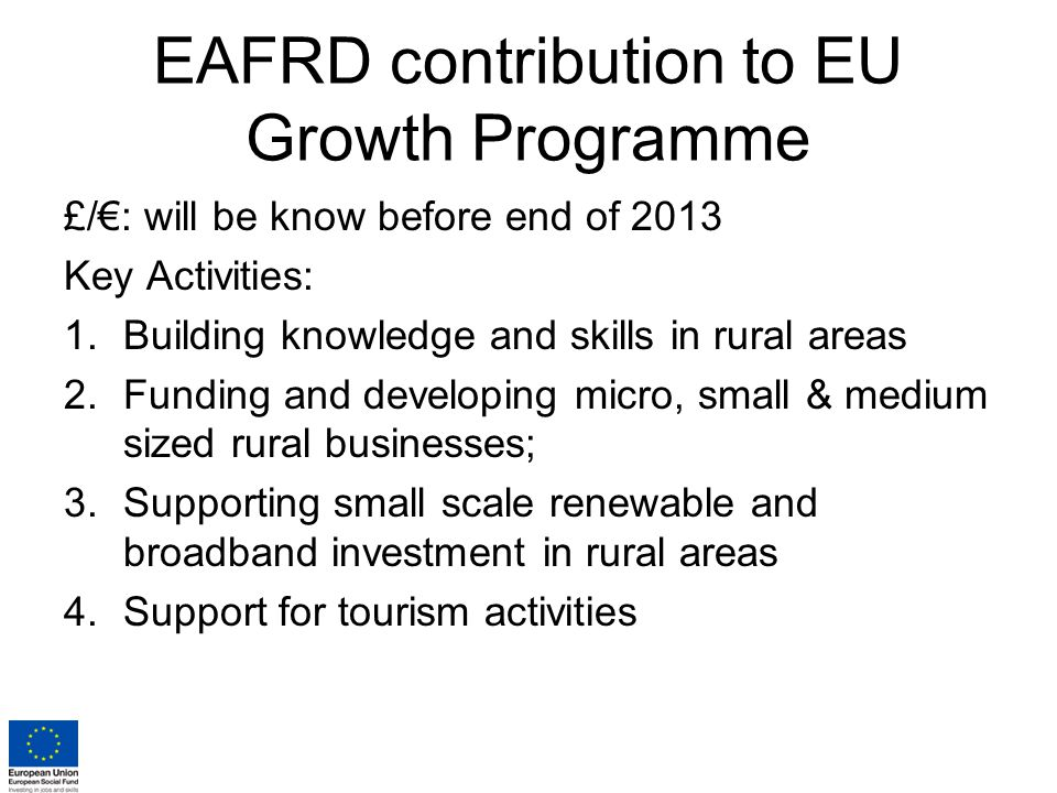 EAFRD contribution to EU Growth Programme £/€: will be know before end of 2013 Key Activities: 1.Building knowledge and skills in rural areas 2.Funding and developing micro, small & medium sized rural businesses; 3.Supporting small scale renewable and broadband investment in rural areas 4.Support for tourism activities