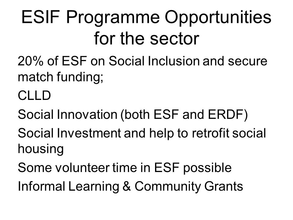 ESIF Programme Opportunities for the sector 20% of ESF on Social Inclusion and secure match funding; CLLD Social Innovation (both ESF and ERDF) Social Investment and help to retrofit social housing Some volunteer time in ESF possible Informal Learning & Community Grants