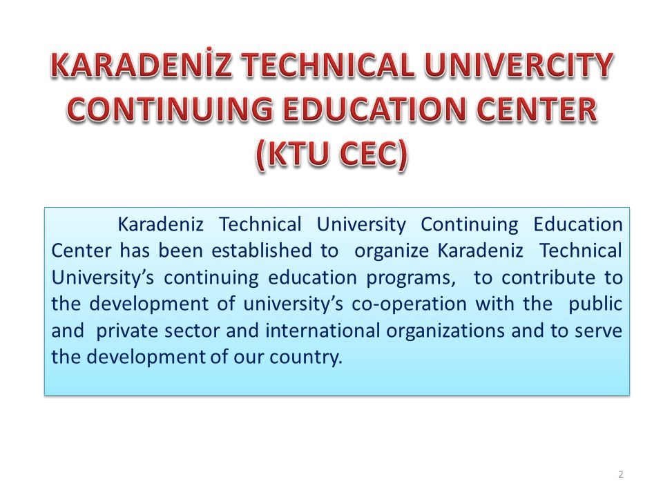 Karadeniz Technical University Continuing Education Center has been established to organize Karadeniz Technical University's continuing education programs, to contribute to the development of university's co-operation with the public and private sector and international organizations and to serve the development of our country.
