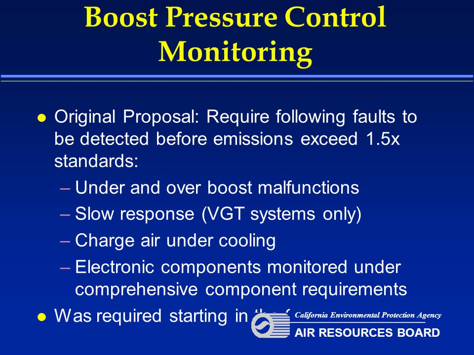 Boost Pressure Control Monitoring l Original Proposal: Require following faults to be detected before emissions exceed 1.5x standards: –Under and over boost malfunctions –Slow response (VGT systems only) –Charge air under cooling –Electronic components monitored under comprehensive component requirements l Was required starting in the 2007 model year California Environmental Protection Agency AIR RESOURCES BOARD